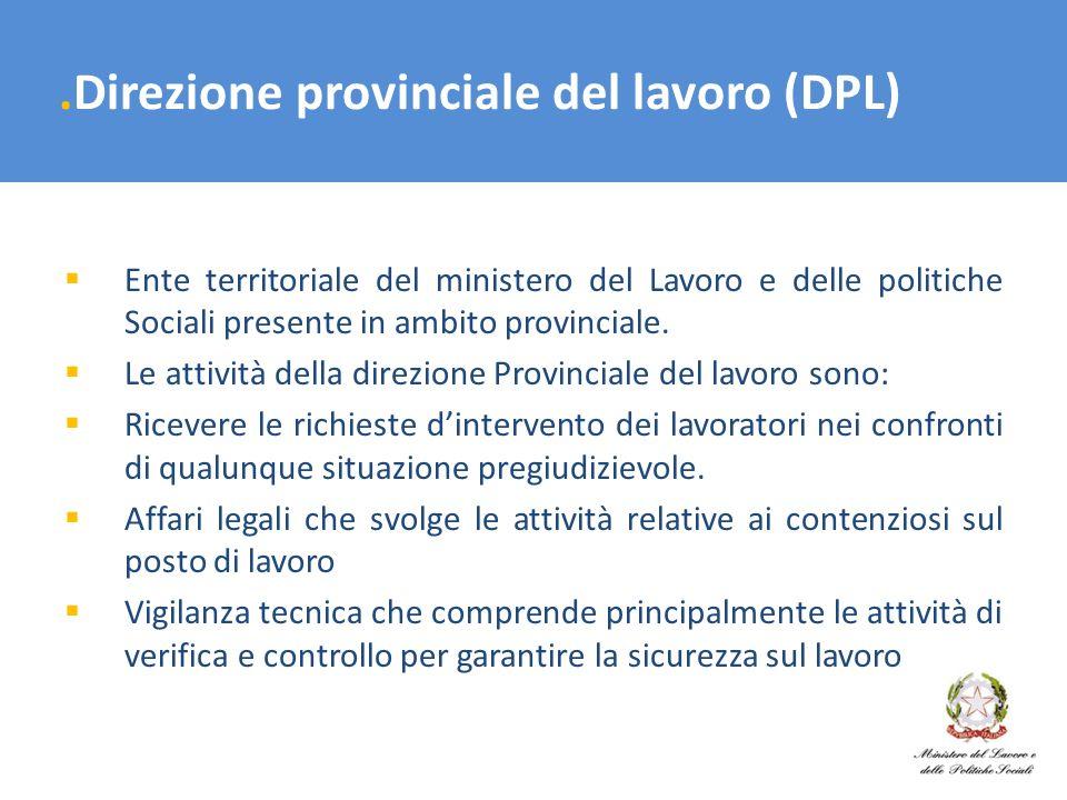 .Direzione provinciale del lavoro (DPL) Ente territoriale del ministero del Lavoro e delle politiche Sociali presente in ambito provinciale. Le attivi