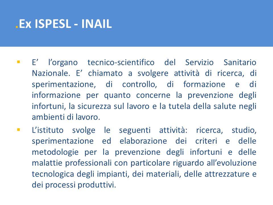 .Ex ISPESL - INAIL E lorgano tecnico-scientifico del Servizio Sanitario Nazionale. E chiamato a svolgere attività di ricerca, di sperimentazione, di c