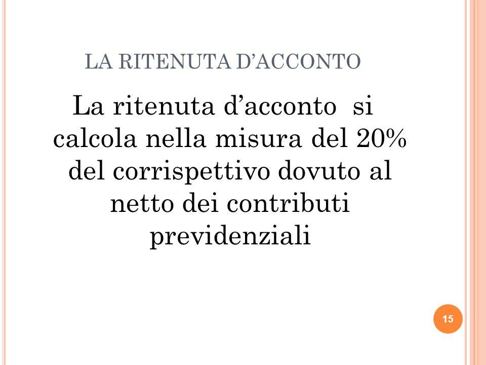 15 LA RITENUTA DACCONTO La ritenuta dacconto si calcola nella misura del 20% del corrispettivo dovuto al netto dei contributi previdenziali