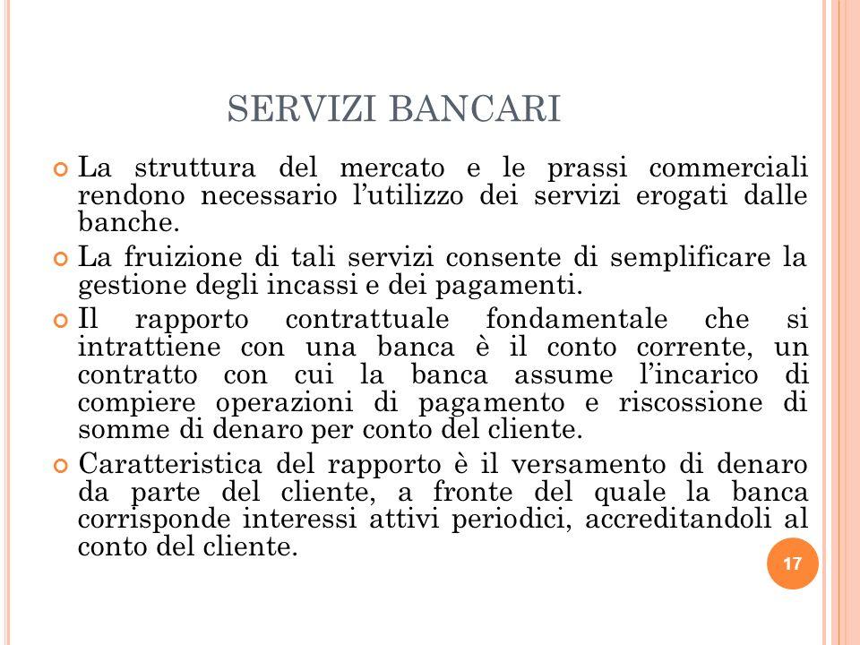 17 SERVIZI BANCARI La struttura del mercato e le prassi commerciali rendono necessario lutilizzo dei servizi erogati dalle banche. La fruizione di tal