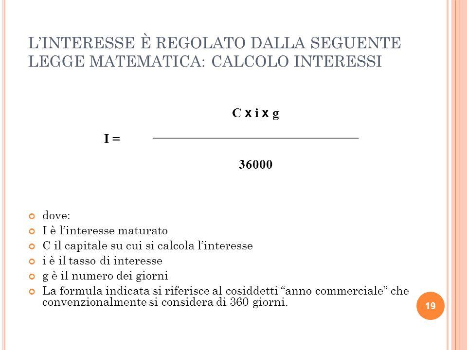 19 LINTERESSE È REGOLATO DALLA SEGUENTE LEGGE MATEMATICA: CALCOLO INTERESSI dove: I è linteresse maturato C il capitale su cui si calcola linteresse i