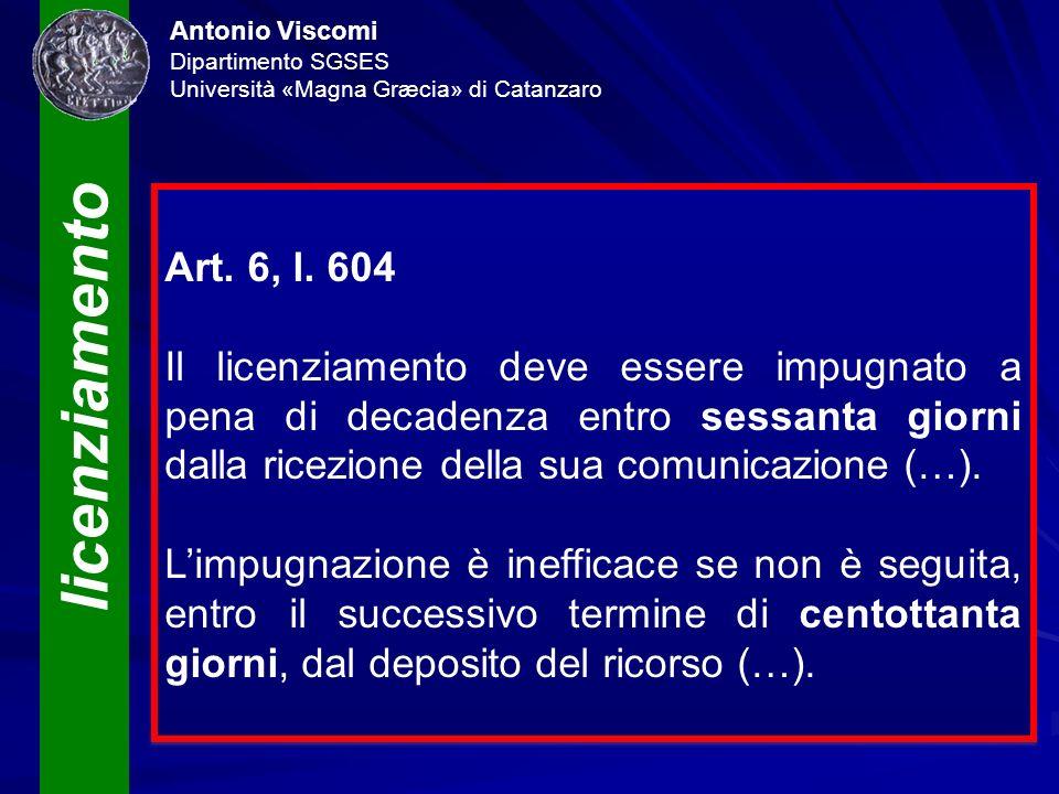 licenziamento Antonio Viscomi Dipartimento SGSES Università «Magna Græcia» di Catanzaro Art. 6, l. 604 Il licenziamento deve essere impugnato a pena d