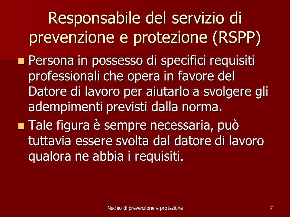 Nucleo di prevenzione e protezione7 Responsabile del servizio di prevenzione e protezione (RSPP) Persona in possesso di specifici requisiti professionali che opera in favore del Datore di lavoro per aiutarlo a svolgere gli adempimenti previsti dalla norma.