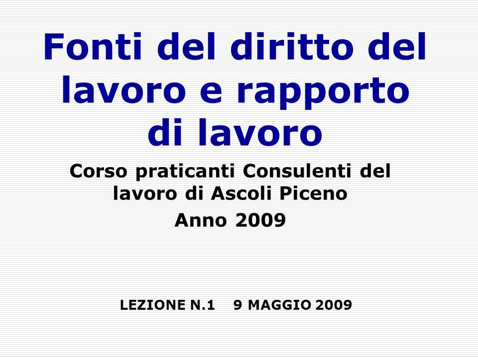 Fonti del diritto del lavoro e rapporto di lavoro Corso praticanti Consulenti del lavoro di Ascoli Piceno Anno 2009 LEZIONE N.1 9 MAGGIO 2009