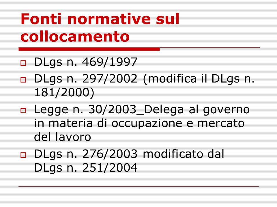 Fonti normative sul collocamento DLgs n. 469/1997 DLgs n. 297/2002 (modifica il DLgs n. 181/2000) Legge n. 30/2003_Delega al governo in materia di occ