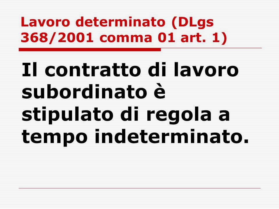 Lavoro determinato (DLgs 368/2001 comma 01 art. 1) Il contratto di lavoro subordinato è stipulato di regola a tempo indeterminato.
