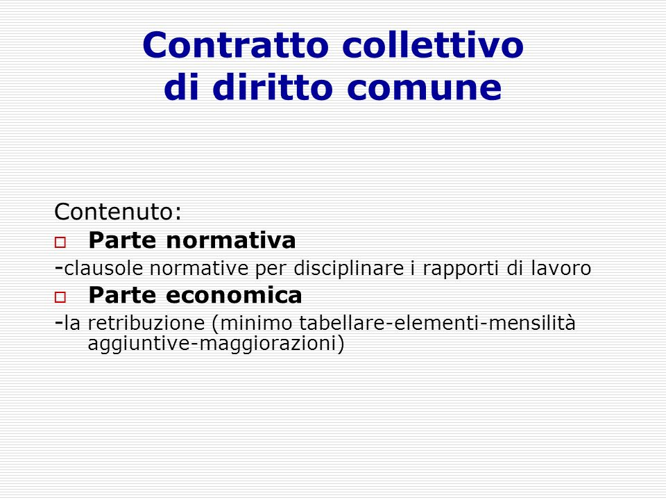 Contratto collettivo di diritto comune Contenuto: Parte normativa - clausole normative per disciplinare i rapporti di lavoro Parte economica - la retr
