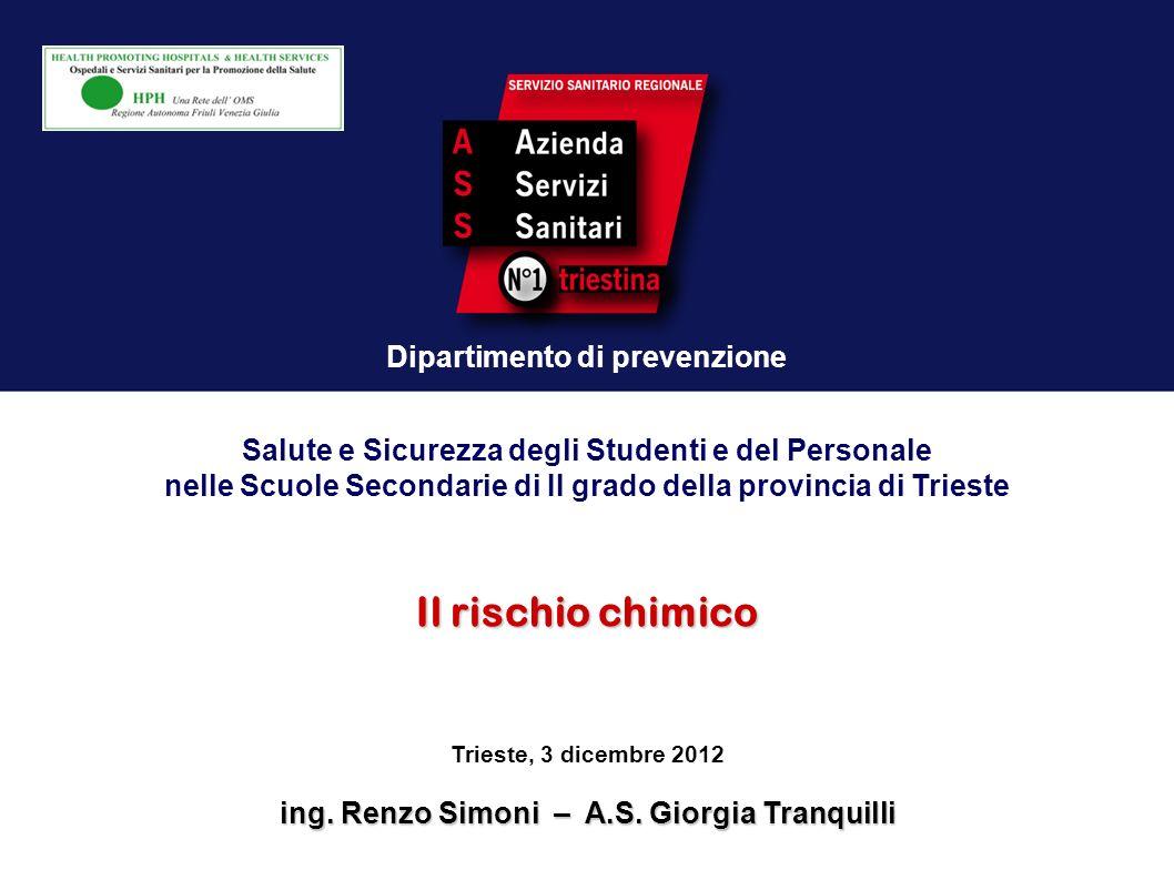 Dipartimento di prevenzione Il rischio chimico Trieste, 3 dicembre 2012 ing. Renzo Simoni – A.S. Giorgia Tranquilli Salute e Sicurezza degli Studenti