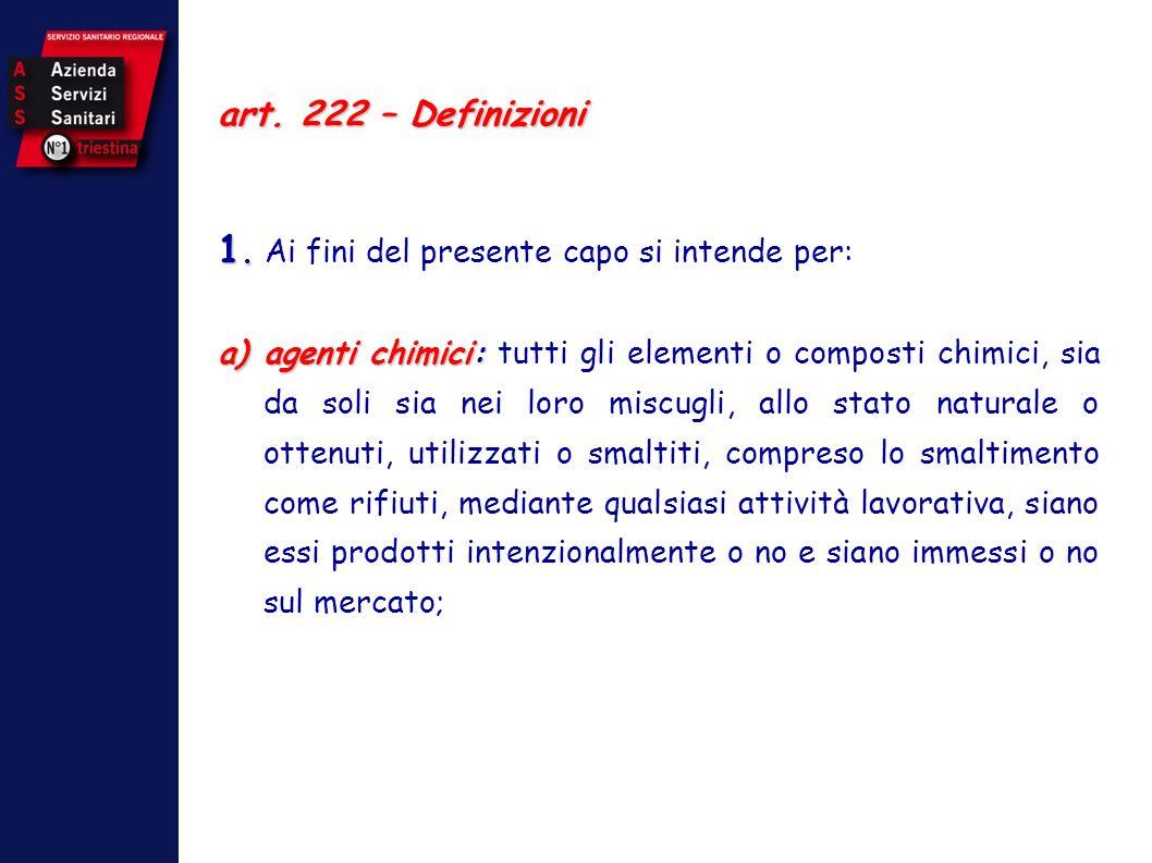 art. 222 – Definizioni 1. 1. Ai fini del presente capo si intende per: a)agenti chimici: a)agenti chimici: tutti gli elementi o composti chimici, sia