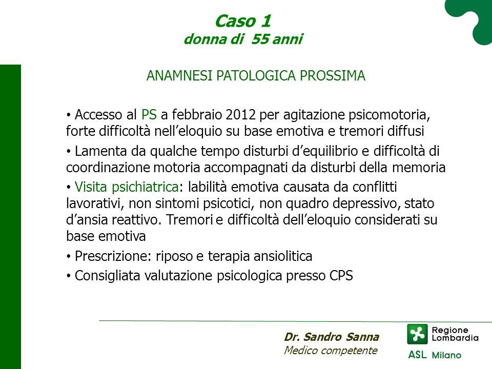 Caso 1 donna di 55 anni Dr. Sandro Sanna Medico competente ANAMNESI PATOLOGICA PROSSIMA Accesso al PS a febbraio 2012 per agitazione psicomotoria, for