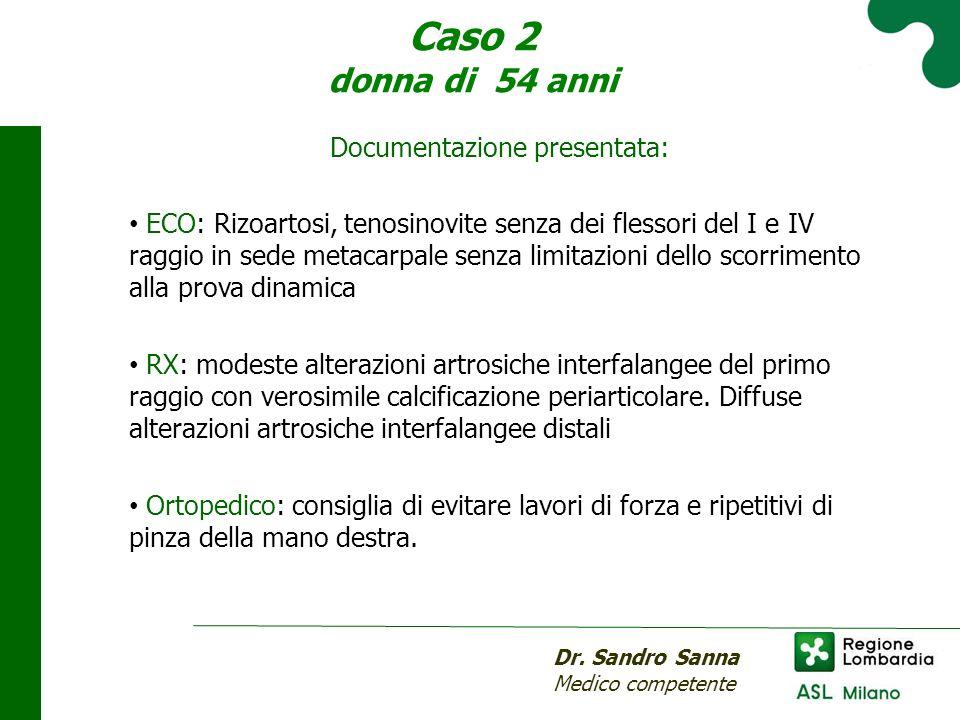 Caso 2 donna di 54 anni Dr. Sandro Sanna Medico competente Documentazione presentata: ECO: Rizoartosi, tenosinovite senza dei flessori del I e IV ragg