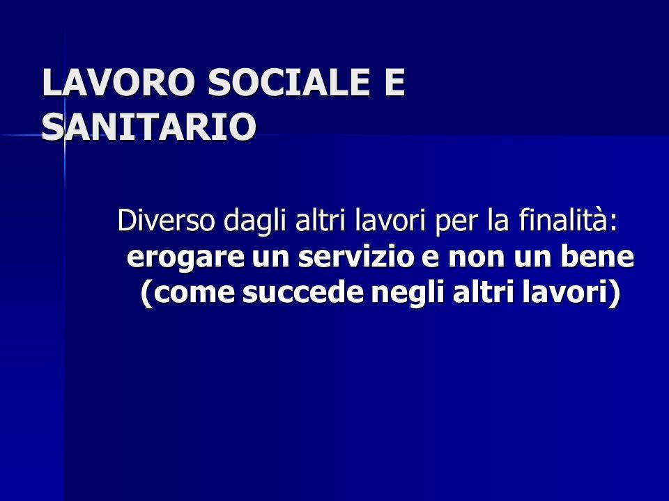 LAVORO SOCIALE E SANITARIO Diverso dagli altri lavori per la finalità: erogare un servizio e non un bene (come succede negli altri lavori)