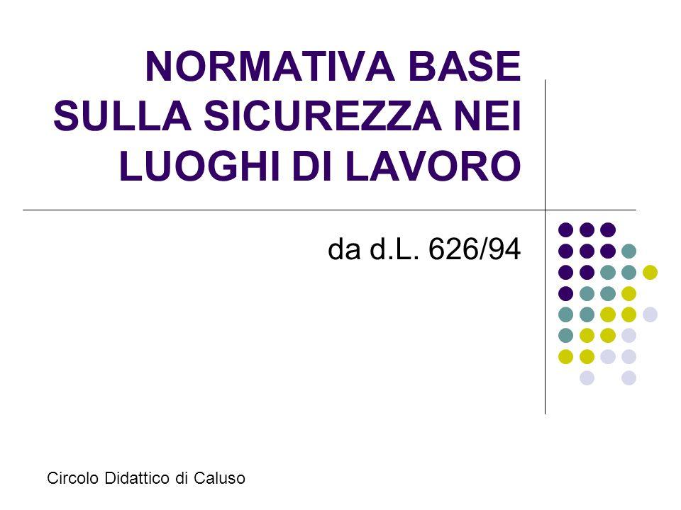 NORMATIVA BASE SULLA SICUREZZA NEI LUOGHI DI LAVORO da d.L. 626/94 Circolo Didattico di Caluso