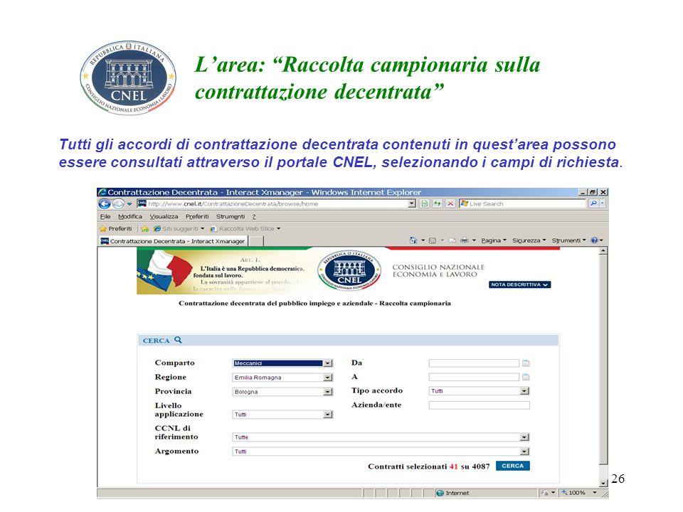 26 Larea: Raccolta campionaria sulla contrattazione decentrata Tutti gli accordi di contrattazione decentrata contenuti in questarea possono essere consultati attraverso il portale CNEL, selezionando i campi di richiesta.