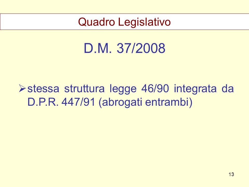 D.M. 37/2008 stessa struttura legge 46/90 integrata da D.P.R. 447/91 (abrogati entrambi) Quadro Legislativo 13