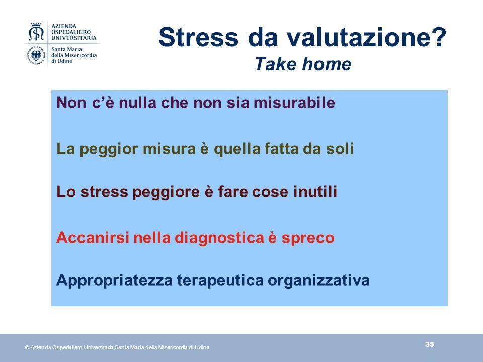 35 © Azienda Ospedaliero-Universitaria Santa Maria della Misericordia di Udine Stress da valutazione.