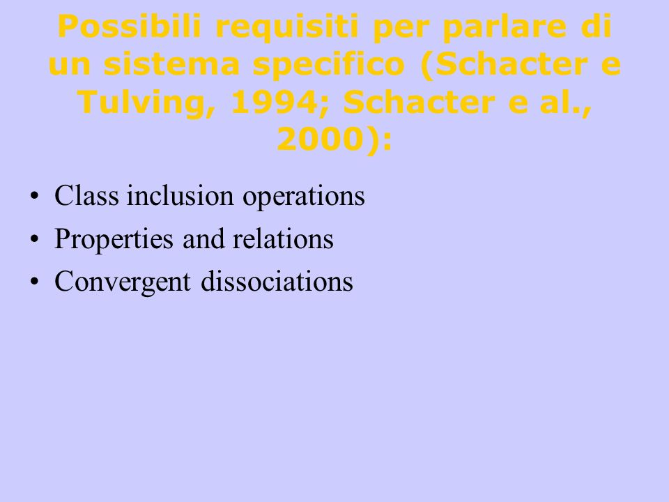 Possibili requisiti per parlare di un sistema specifico (Schacter e Tulving, 1994; Schacter e al., 2000): Class inclusion operations Properties and re