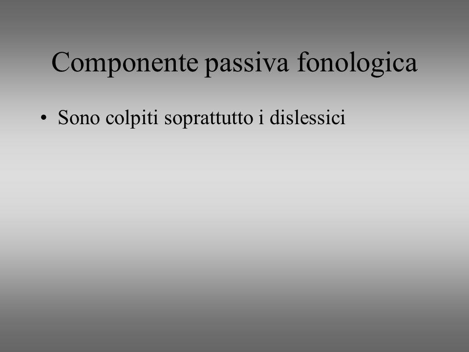 Componente passiva fonologica Sono colpiti soprattutto i dislessici