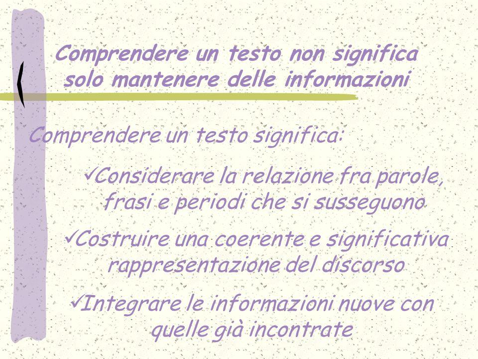Comprendere un testo non significa solo mantenere delle informazioni Considerare la relazione fra parole, frasi e periodi che si susseguono Comprender