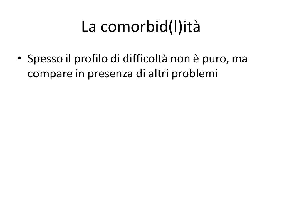 La comorbid(l)ità Spesso il profilo di difficoltà non è puro, ma compare in presenza di altri problemi