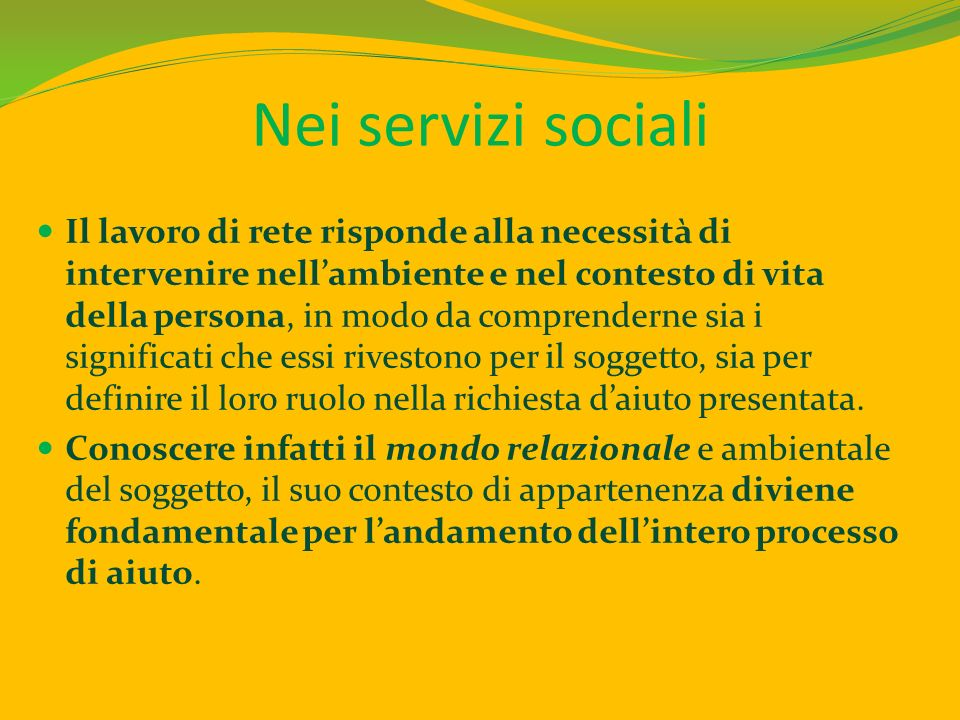 Nei servizi sociali Il lavoro di rete risponde alla necessità di intervenire nellambiente e nel contesto di vita della persona, in modo da comprendern