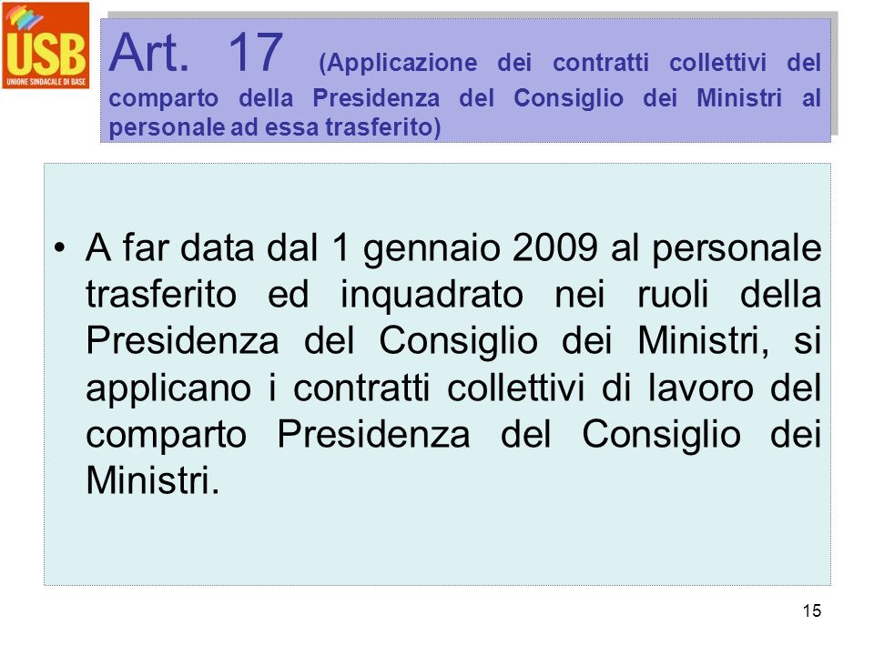 15 Art. 17 (Applicazione dei contratti collettivi del comparto della Presidenza del Consiglio dei Ministri al personale ad essa trasferito) A far data