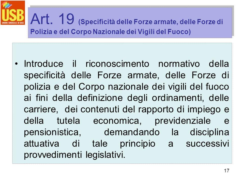 17 Art. 19 (Specificità delle Forze armate, delle Forze di Polizia e del Corpo Nazionale dei Vigili del Fuoco) Introduce il riconoscimento normativo d