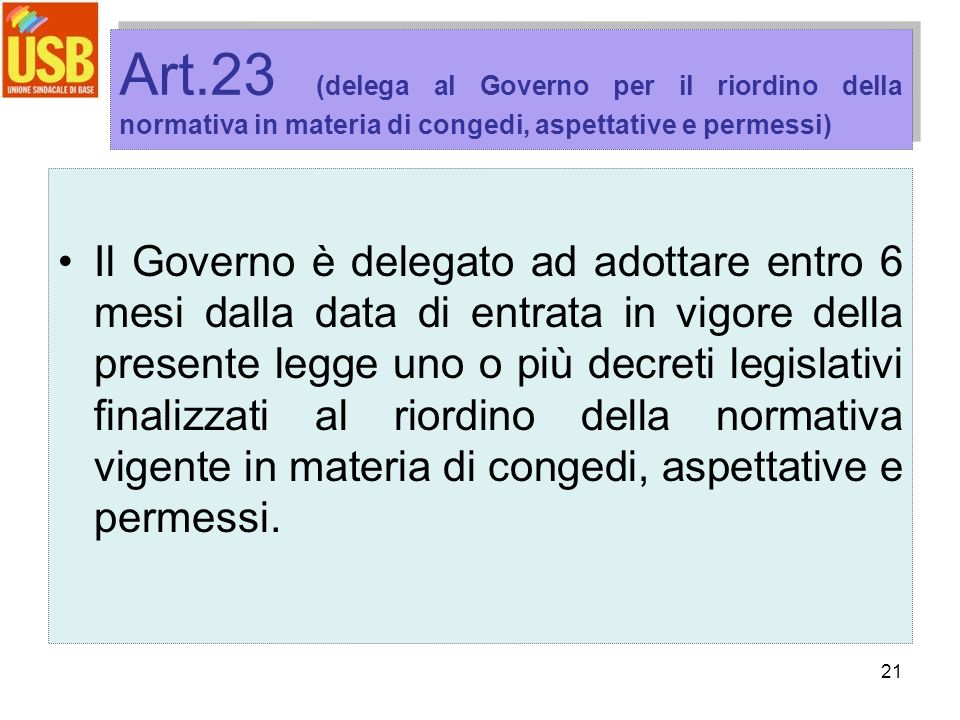 21 Art.23 (delega al Governo per il riordino della normativa in materia di congedi, aspettative e permessi) Il Governo è delegato ad adottare entro 6