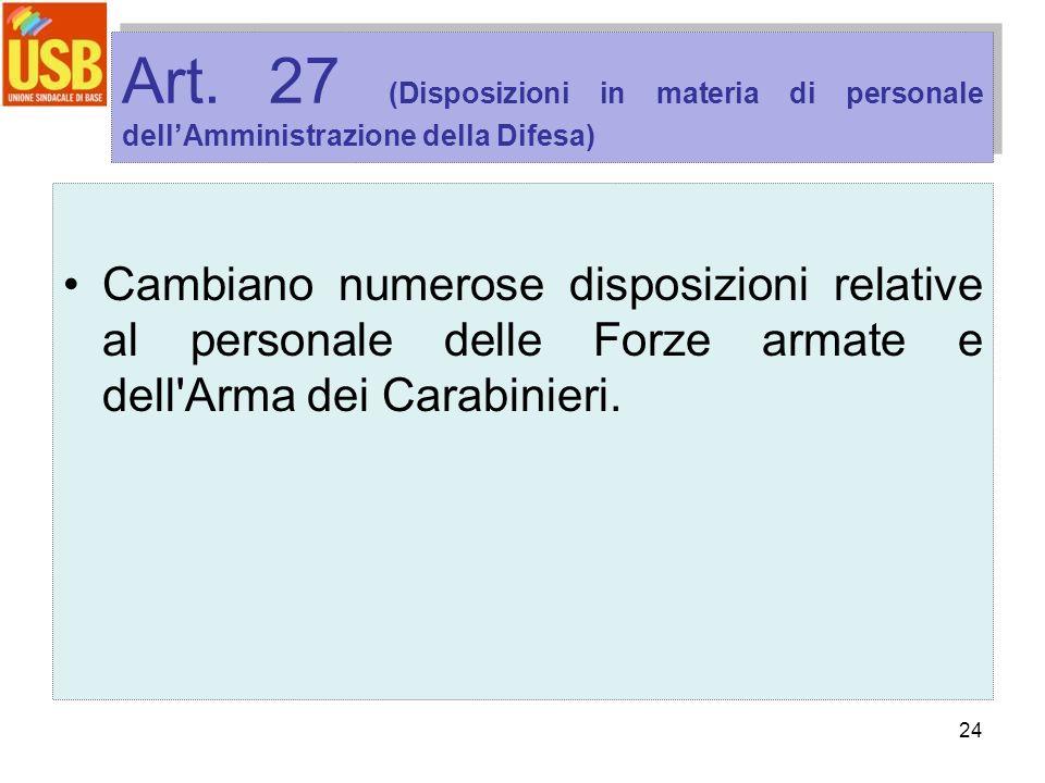 24 Art. 27 (Disposizioni in materia di personale dellAmministrazione della Difesa) Cambiano numerose disposizioni relative al personale delle Forze ar