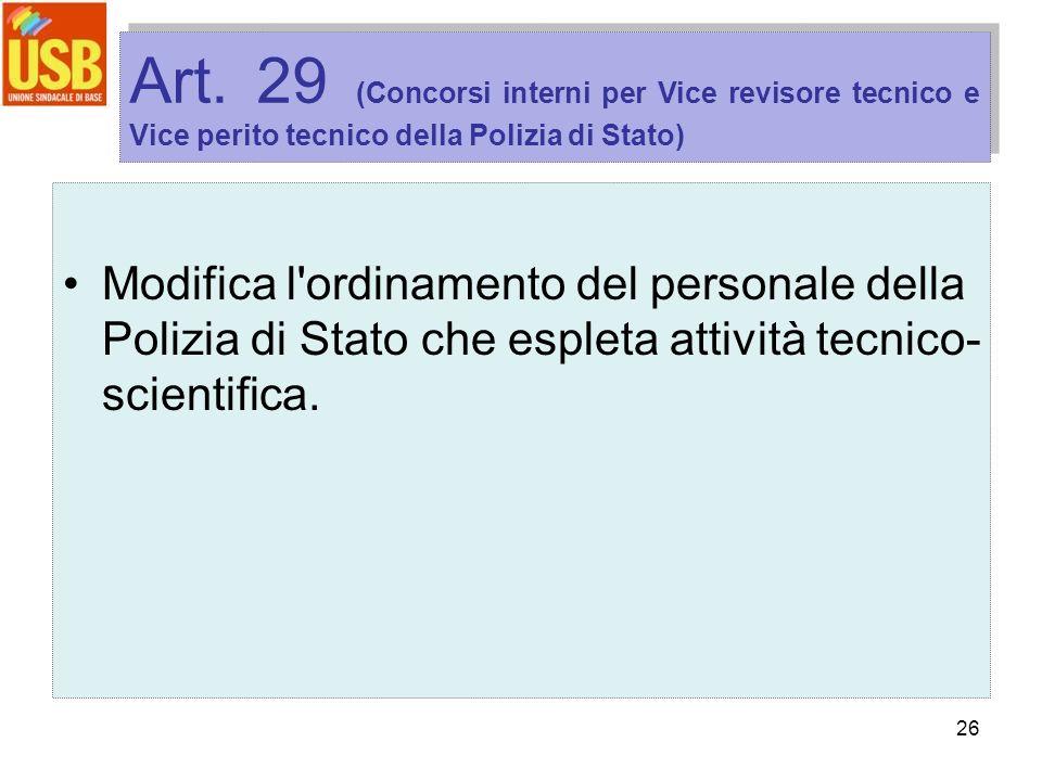 26 Art. 29 (Concorsi interni per Vice revisore tecnico e Vice perito tecnico della Polizia di Stato) Modifica l'ordinamento del personale della Polizi