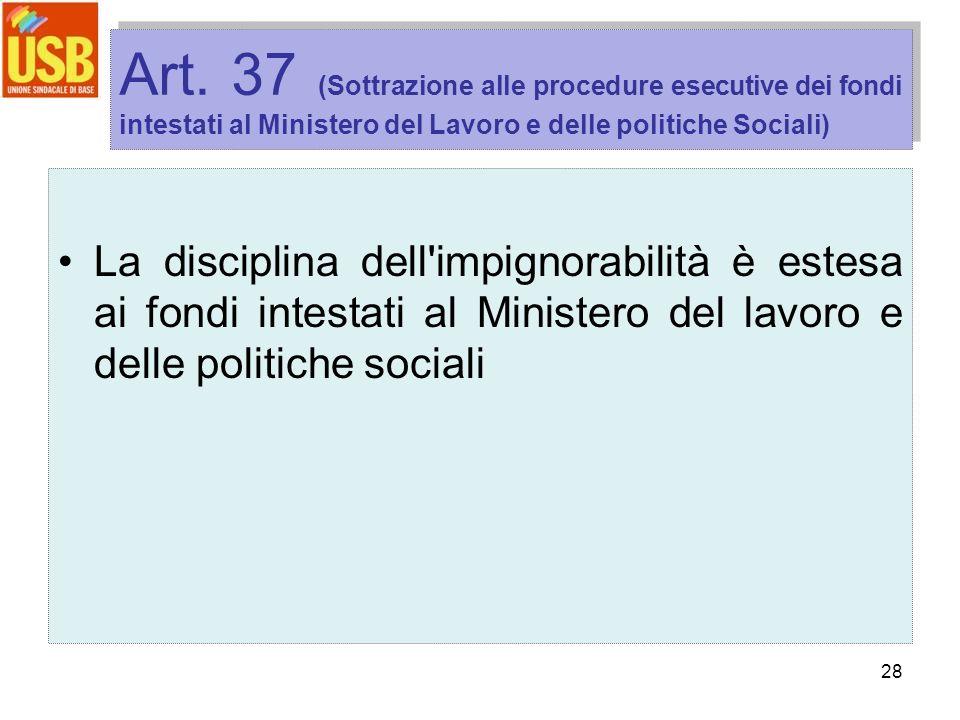 28 Art. 37 (Sottrazione alle procedure esecutive dei fondi intestati al Ministero del Lavoro e delle politiche Sociali) La disciplina dell'impignorabi