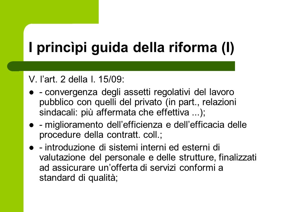 I princìpi guida della riforma (I) V. lart. 2 della l. 15/09: - convergenza degli assetti regolativi del lavoro pubblico con quelli del privato (in pa