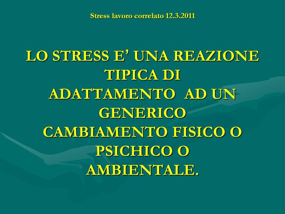 Stress lavoro correlato 12.3.2011 LO STRESS E UNA REAZIONE TIPICA DI ADATTAMENTO AD UN GENERICO CAMBIAMENTO FISICO O PSICHICO O AMBIENTALE.