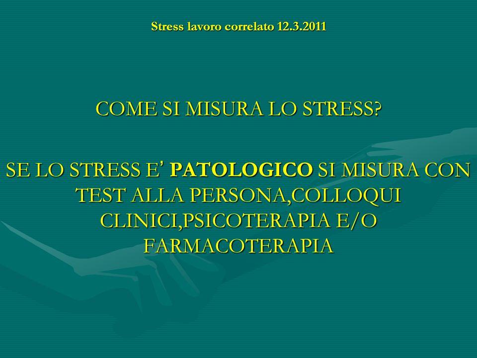 Stress lavoro correlato 12.3.2011 COME SI MISURA LO STRESS? SE LO STRESS E PATOLOGICO SI MISURA CON TEST ALLA PERSONA,COLLOQUI CLINICI,PSICOTERAPIA E/