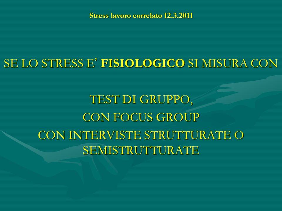 Stress lavoro correlato 12.3.2011 SE LO STRESS E FISIOLOGICO SI MISURA CON TEST DI GRUPPO, CON FOCUS GROUP CON INTERVISTE STRUTTURATE O SEMISTRUTTURAT