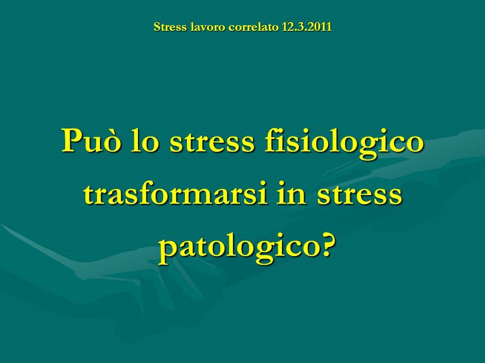 Stress lavoro correlato 12.3.2011 Può lo stress fisiologico trasformarsi in stress patologico? patologico?
