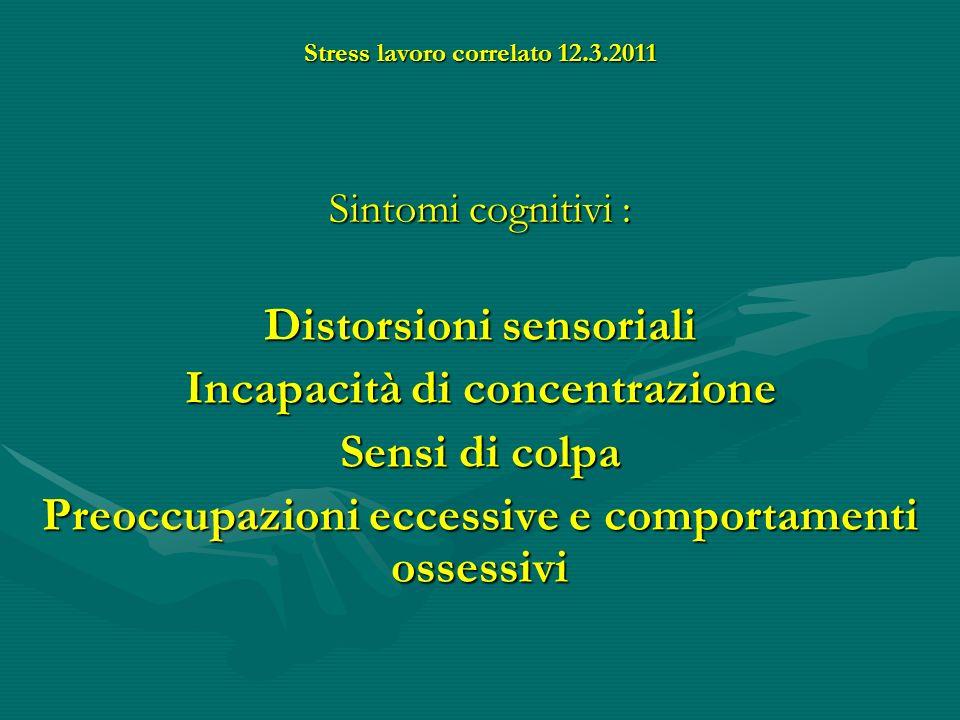Stress lavoro correlato 12.3.2011 Sintomi cognitivi : Distorsioni sensoriali Incapacità di concentrazione Sensi di colpa Preoccupazioni eccessive e co