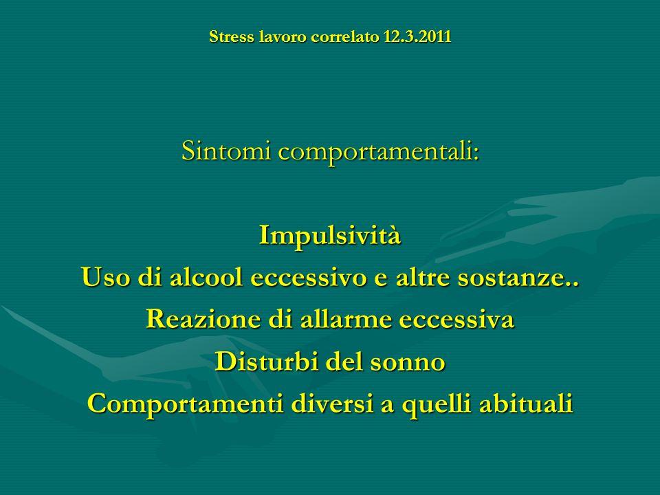 Stress lavoro correlato 12.3.2011 Sintomi comportamentali: Impulsività Uso di alcool eccessivo e altre sostanze.. Reazione di allarme eccessiva Distur