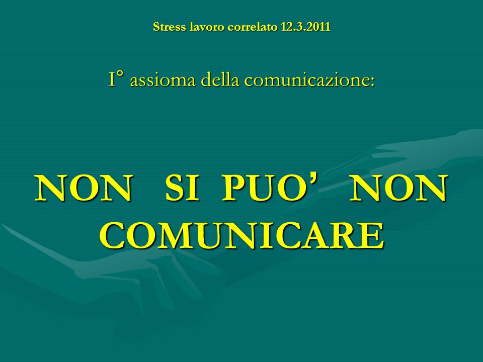 Stress lavoro correlato 12.3.2011 II° assioma della comunicazione Ogni comunicazione ha un aspetto di contenuto ed un aspetto di relazione
