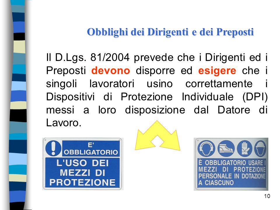 10 Il D.Lgs. 81/2004 prevede che i Dirigenti ed i Preposti devono disporre ed esigere che i singoli lavoratori usino correttamente i Dispositivi di Pr