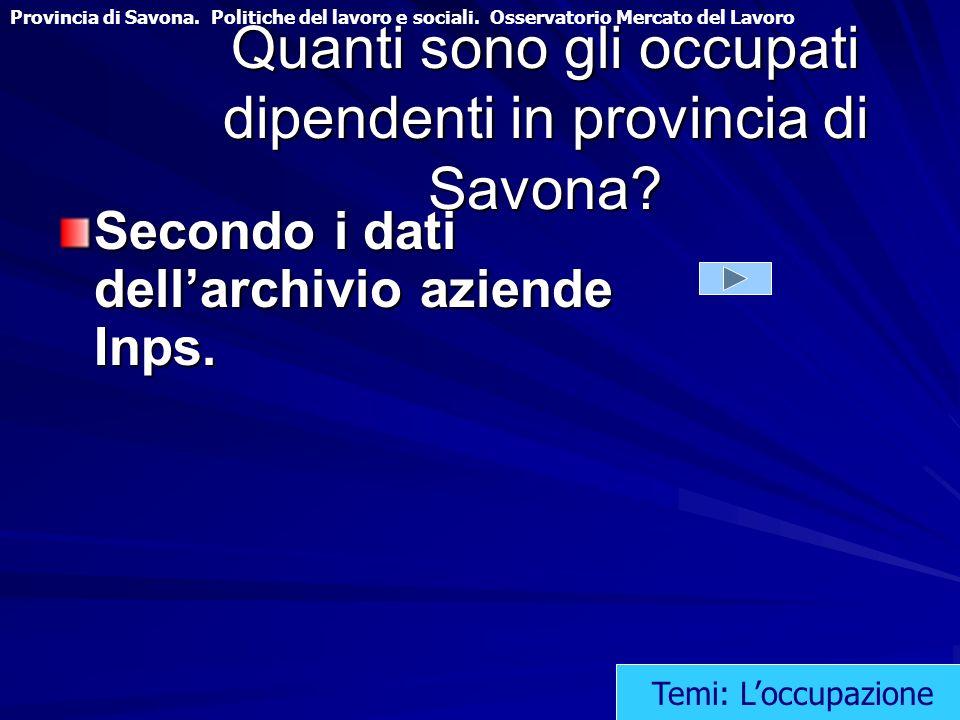 Quanti sono gli occupati dipendenti in provincia di Savona? Secondo i dati dellarchivio aziende Inps. Temi: Loccupazione Provincia di Savona. Politich
