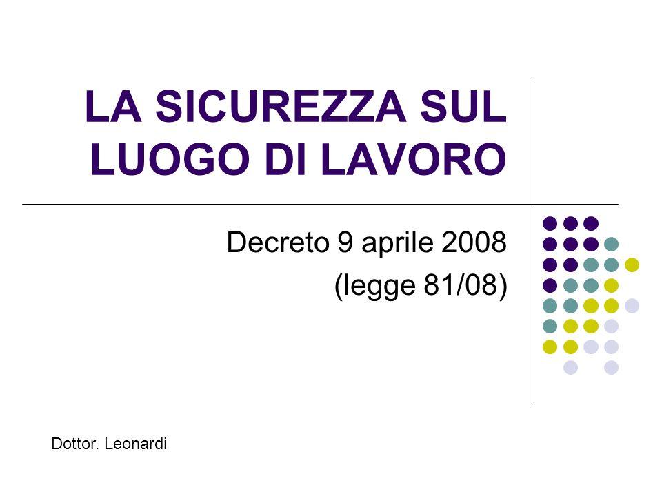 LA SICUREZZA SUL LUOGO DI LAVORO Decreto 9 aprile 2008 (legge 81/08) Dottor. Leonardi
