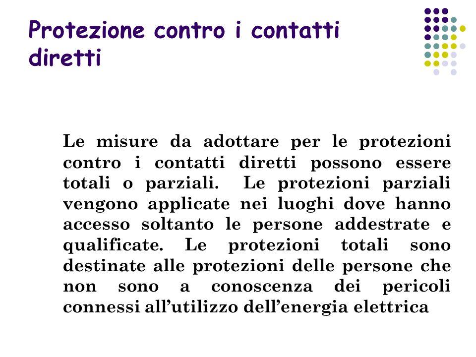 Protezione contro i contatti diretti Le misure da adottare per le protezioni contro i contatti diretti possono essere totali o parziali. Le protezioni