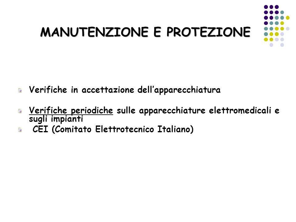 MANUTENZIONE E PROTEZIONE Verifiche in accettazione dellapparecchiatura Verifiche periodiche sulle apparecchiature elettromedicali e sugli impianti CE