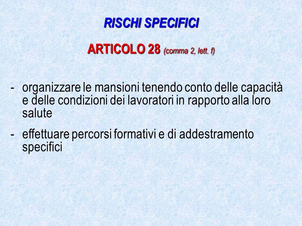 -organizzare le mansioni tenendo conto delle capacità e delle condizioni dei lavoratori in rapporto alla loro salute -effettuare percorsi formativi e di addestramento specifici RISCHI SPECIFICI ARTICOLO 28 (comma 2, lett.