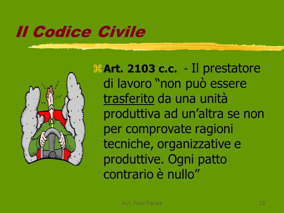 Avv. Nico Parise13 Il Codice Civile zArt. 2103 c.c. - Il prestatore di lavoro non può essere trasferito da una unità produttiva ad unaltra se non per