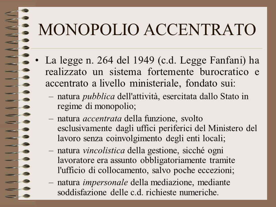 MONOPOLIO ACCENTRATO La legge n. 264 del 1949 (c.d. Legge Fanfani) ha realizzato un sistema fortemente burocratico e accentrato a livello ministeriale