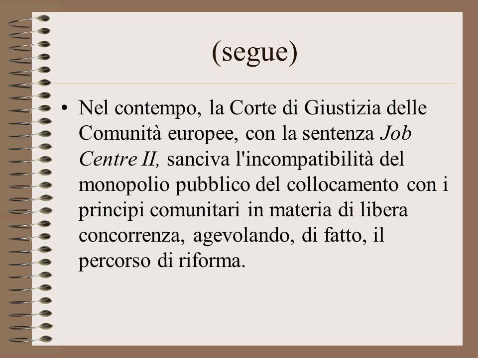 (segue) Nel contempo, la Corte di Giustizia delle Comunità europee, con la sentenza Job Centre II, sanciva l incompatibilità del monopolio pubblico del collocamento con i principi comunitari in materia di libera concorrenza, agevolando, di fatto, il percorso di riforma.
