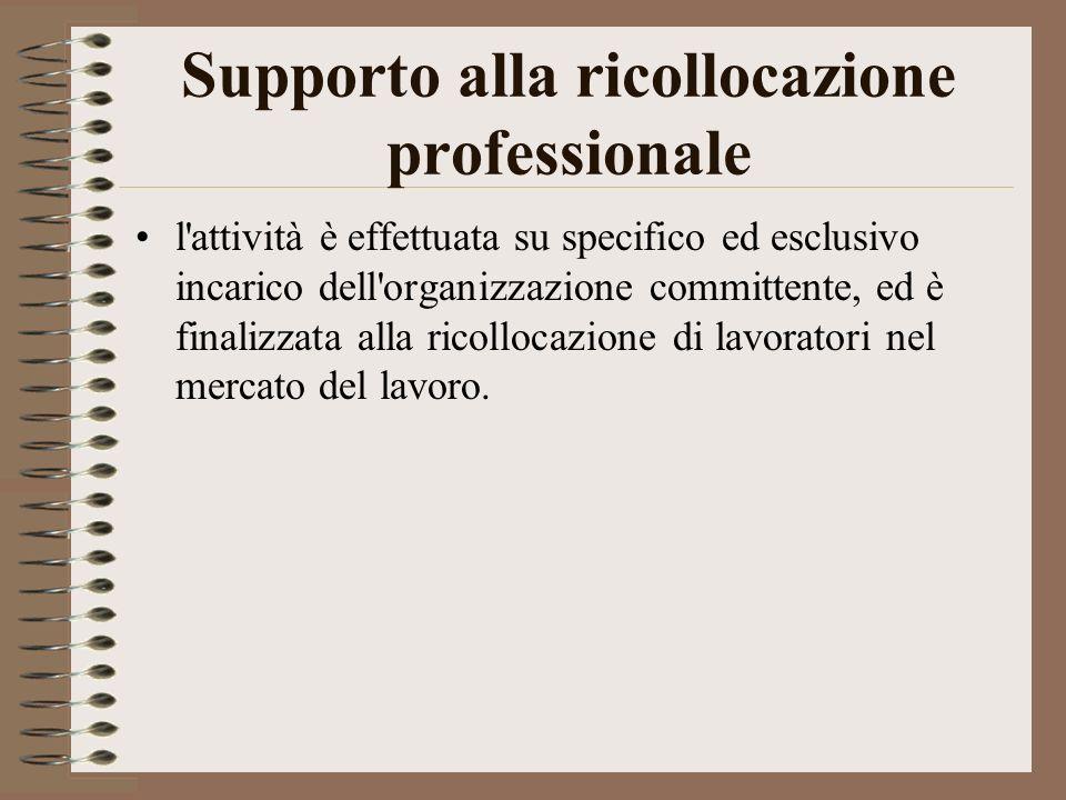 Supporto alla ricollocazione professionale l attività è effettuata su specifico ed esclusivo incarico dell organizzazione committente, ed è finalizzata alla ricollocazione di lavoratori nel mercato del lavoro.
