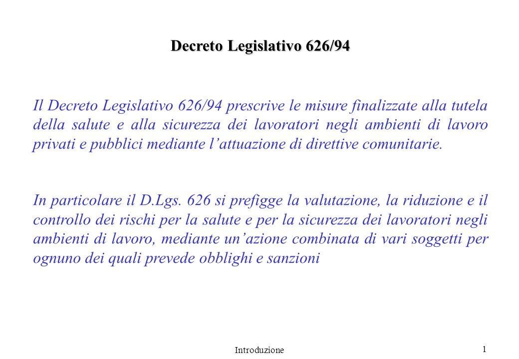 Introduzione 1 Il Decreto Legislativo 626/94 prescrive le misure finalizzate alla tutela della salute e alla sicurezza dei lavoratori negli ambienti di lavoro privati e pubblici mediante lattuazione di direttive comunitarie.